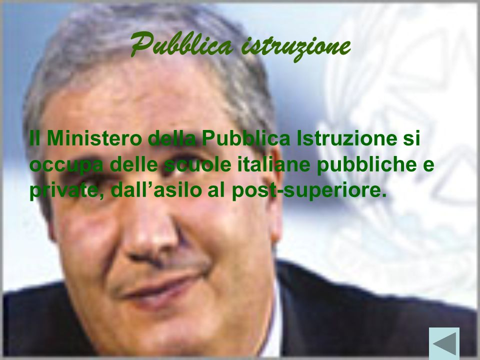 Pubblica istruzione Il Ministero della Pubblica Istruzione si occupa delle scuole italiane pubbliche e private, dall'asilo al post-superiore.