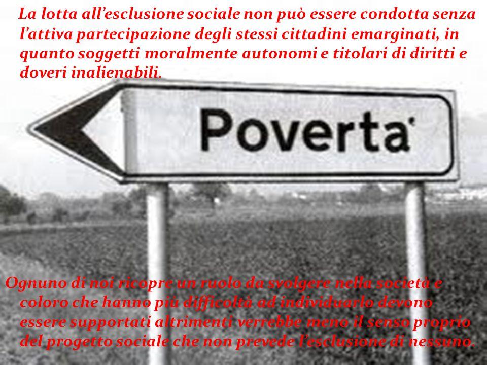 La lotta all'esclusione sociale non può essere condotta senza l'attiva partecipazione degli stessi cittadini emarginati, in quanto soggetti moralmente autonomi e titolari di diritti e doveri inalienabili.