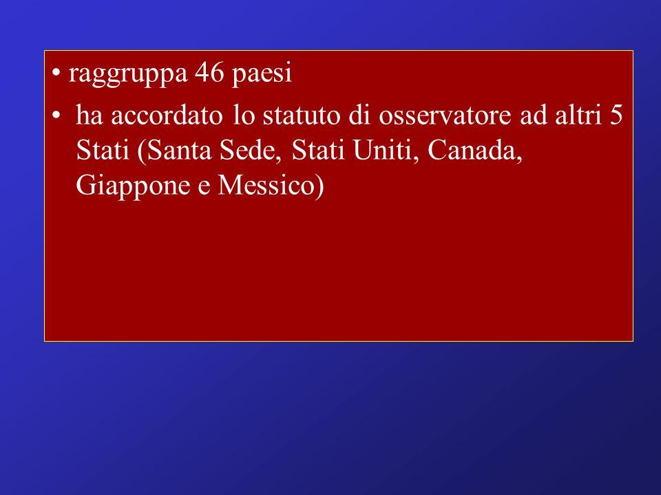 • raggruppa 46 paesi ha accordato lo statuto di osservatore ad altri 5 Stati (Santa Sede, Stati Uniti, Canada, Giappone e Messico)