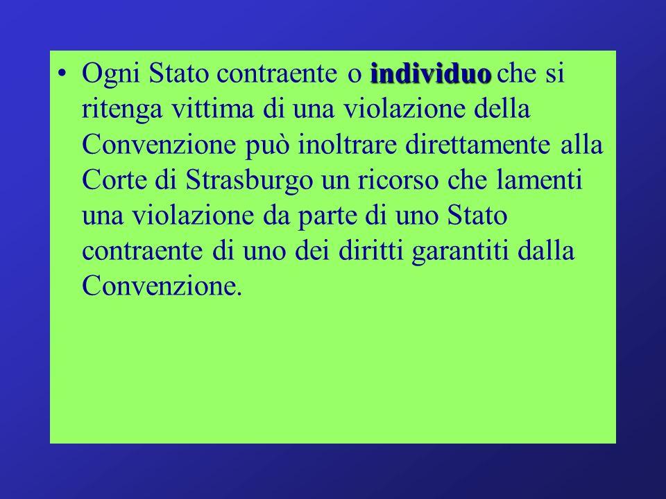 Ogni Stato contraente o individuo che si ritenga vittima di una violazione della Convenzione può inoltrare direttamente alla Corte di Strasburgo un ricorso che lamenti una violazione da parte di uno Stato contraente di uno dei diritti garantiti dalla Convenzione.