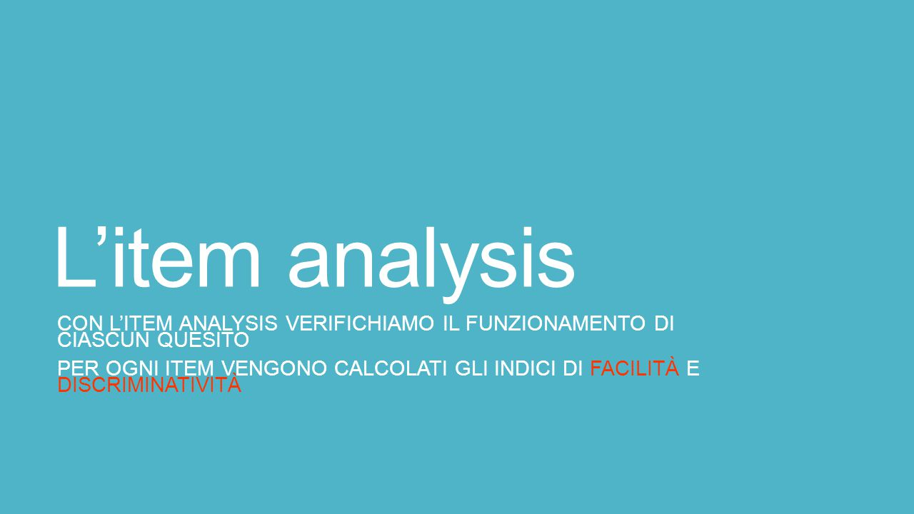 L'item analysis CON L'ITEM ANALYSIS VERIFICHIAMO IL FUNZIONAMENTO DI CIASCUN QUESITO.