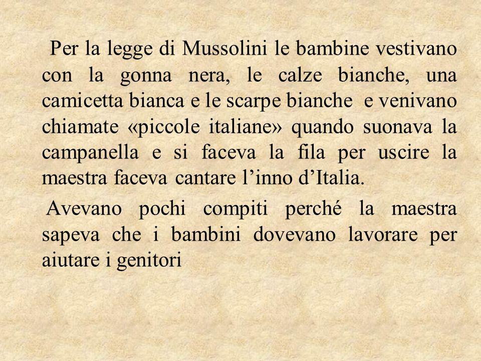 Per la legge di Mussolini le bambine vestivano con la gonna nera, le calze bianche, una camicetta bianca e le scarpe bianche e venivano chiamate «piccole italiane» quando suonava la campanella e si faceva la fila per uscire la maestra faceva cantare l'inno d'Italia.