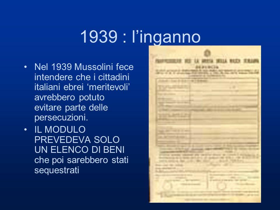 1939 : l'inganno Nel 1939 Mussolini fece intendere che i cittadini italiani ebrei 'meritevoli' avrebbero potuto evitare parte delle persecuzioni.