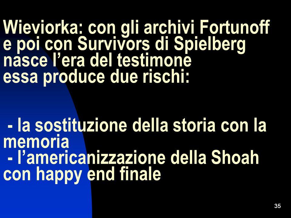 Wieviorka: con gli archivi Fortunoff e poi con Survivors di Spielberg nasce l'era del testimone essa produce due rischi: - la sostituzione della storia con la memoria - l'americanizzazione della Shoah con happy end finale