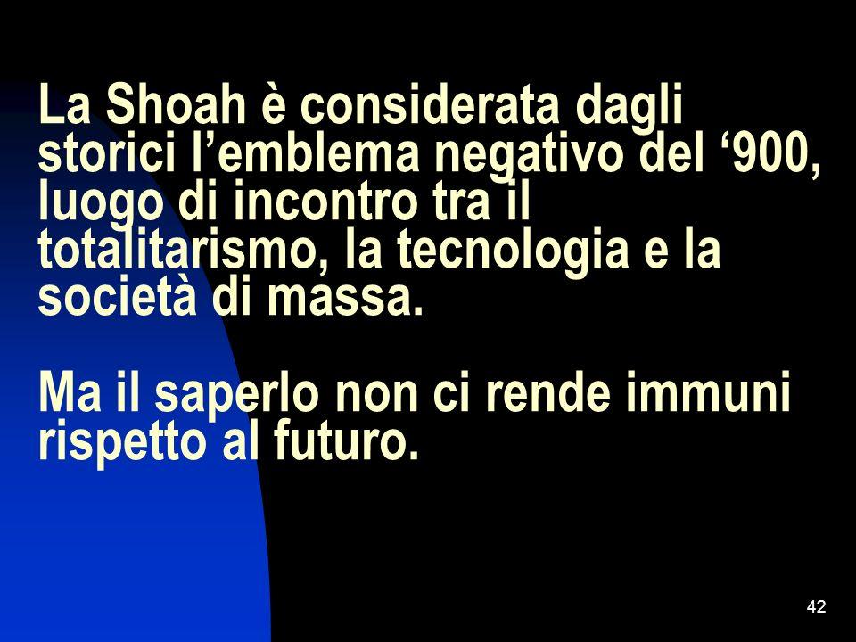 La Shoah è considerata dagli storici l'emblema negativo del '900, luogo di incontro tra il totalitarismo, la tecnologia e la società di massa.