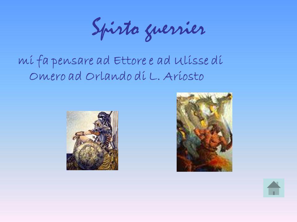 Spirto guerrier mi fa pensare ad Ettore e ad Ulisse di Omero ad Orlando di L. Ariosto