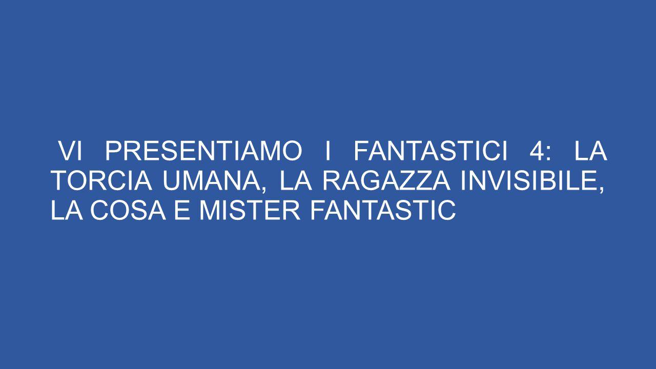 VI PRESENTIAMO I FANTASTICI 4: LA TORCIA UMANA, LA RAGAZZA INVISIBILE, LA COSA E MISTER FANTASTIC