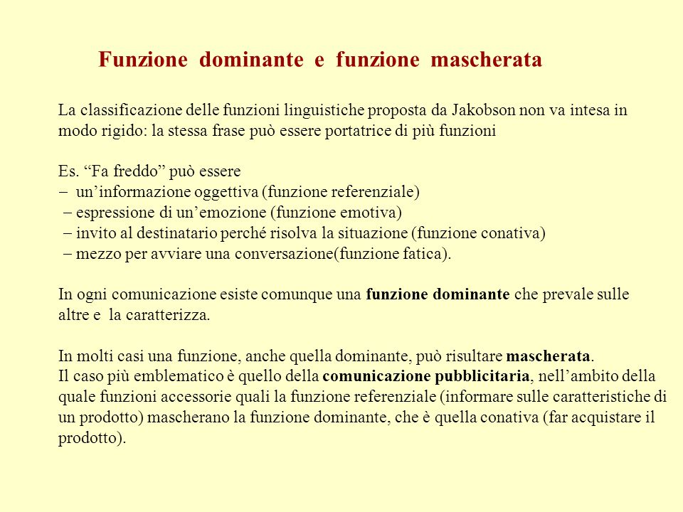 Funzione dominante e funzione mascherata La classificazione delle funzioni linguistiche proposta da Jakobson non va intesa in modo rigido: la stessa frase può essere portatrice di più funzioni Es.