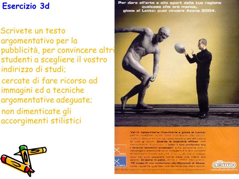 Esercizio 3d Scrivete un testo argomentativo per la pubblicità, per convincere altri studenti a scegliere il vostro indirizzo di studi;