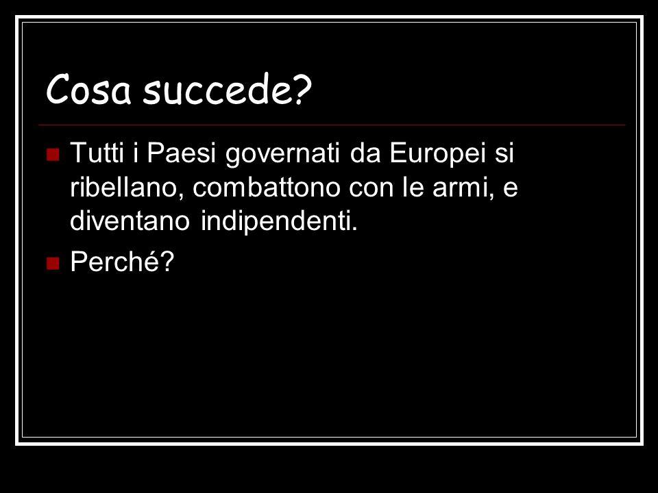 Cosa succede Tutti i Paesi governati da Europei si ribellano, combattono con le armi, e diventano indipendenti.