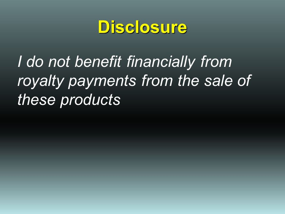 Disclosure I do not benefit financially from royalty payments from the sale of these products