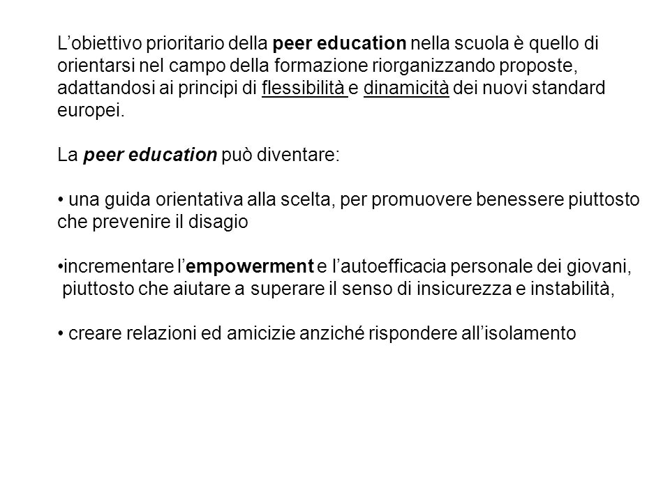 L'obiettivo prioritario della peer education nella scuola è quello di orientarsi nel campo della formazione riorganizzando proposte, adattandosi ai principi di flessibilità e dinamicità dei nuovi standard europei.