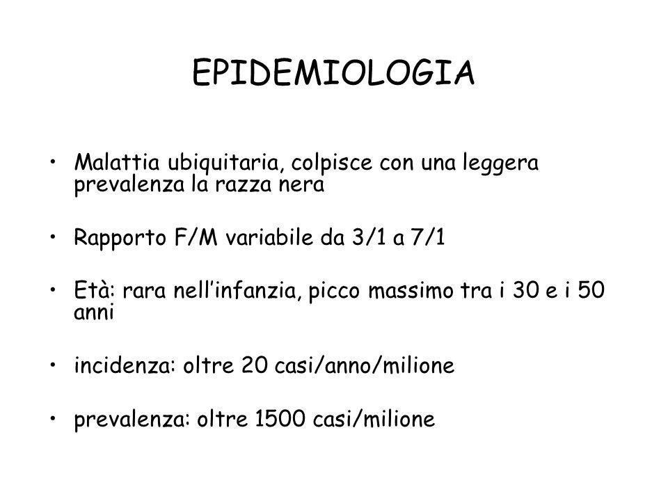 EPIDEMIOLOGIA Malattia ubiquitaria, colpisce con una leggera prevalenza la razza nera. Rapporto F/M variabile da 3/1 a 7/1.