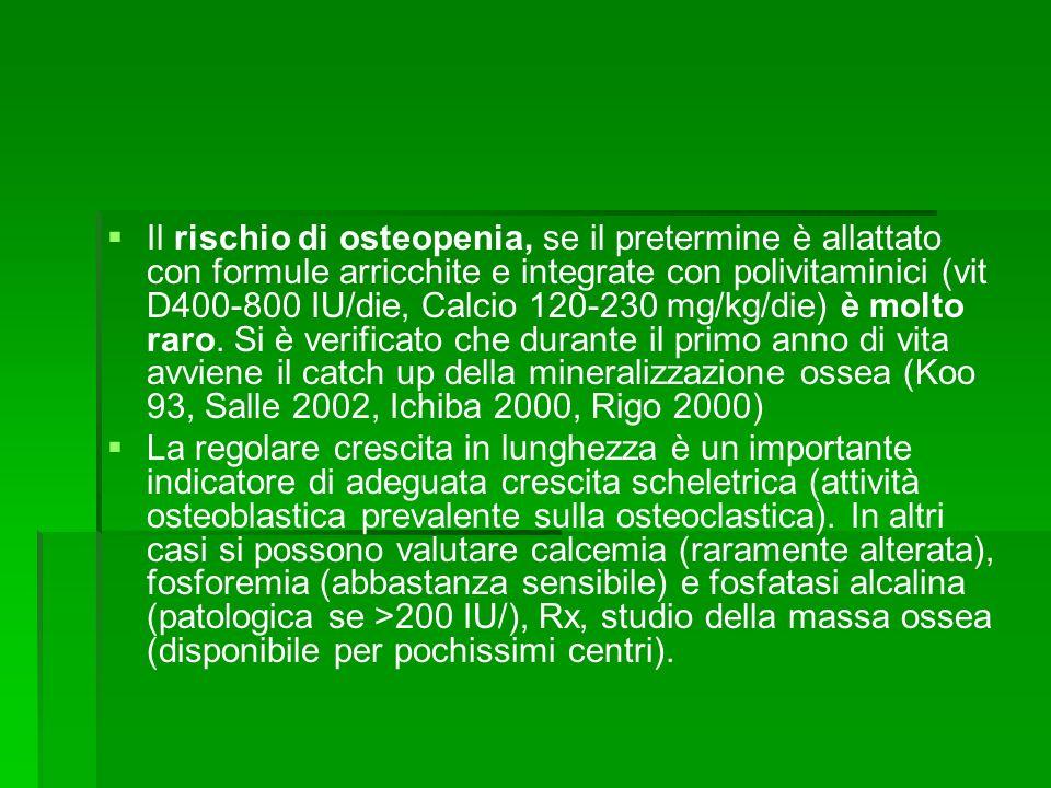 Il rischio di osteopenia, se il pretermine è allattato con formule arricchite e integrate con polivitaminici (vit D400-800 IU/die, Calcio 120-230 mg/kg/die) è molto raro. Si è verificato che durante il primo anno di vita avviene il catch up della mineralizzazione ossea (Koo 93, Salle 2002, Ichiba 2000, Rigo 2000)