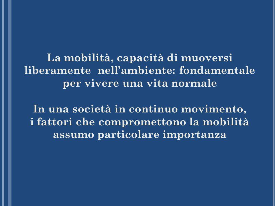 La mobilità, capacità di muoversi liberamente nell'ambiente: fondamentale per vivere una vita normale In una società in continuo movimento, i fattori che compromettono la mobilità assumo particolare importanza