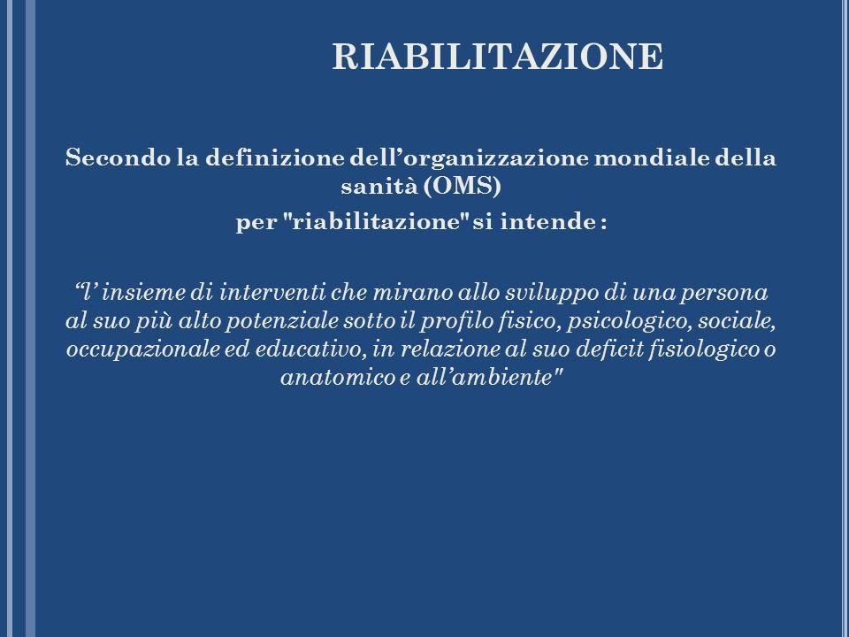 RIABILITAZIONE Secondo la definizione dell'organizzazione mondiale della sanità (OMS) per riabilitazione si intende :