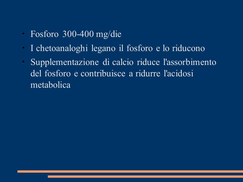 Fosforo 300-400 mg/die I chetoanaloghi legano il fosforo e lo riducono.