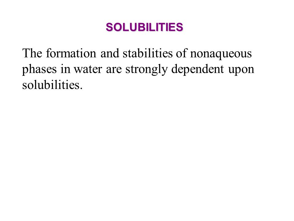 SOLUBILITIES The formation and stabilities of nonaqueous phases in water are strongly dependent upon solubilities.