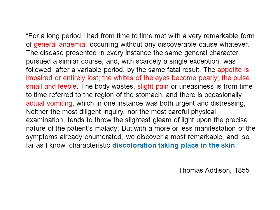 For a long period I had from time to time met with a very remarkable form of general anaemia, occurring without any discoverable cause whatever. The disease presented in every instance the same general character, pursued a similar course, and, with scarcely a single exception, was followed, after a variable period, by the same fatal result. The appetite is impaired or entirely lost; the whites of the eyes become pearly; the pulse small and feeble. The body wastes, slight pain or uneasiness is from time to time referred to the region of the stomach, and there is occasionally actual vomiting, which in one instance was both urgent and distressing; Neither the most diligent inquiry, nor the most careful physical examination, tends to throw the slightest gleam of light upon the precise nature of the patient's malady; But with a more or less manifestation of the symptoms already enumerated, we discover a most remarkable, and, so