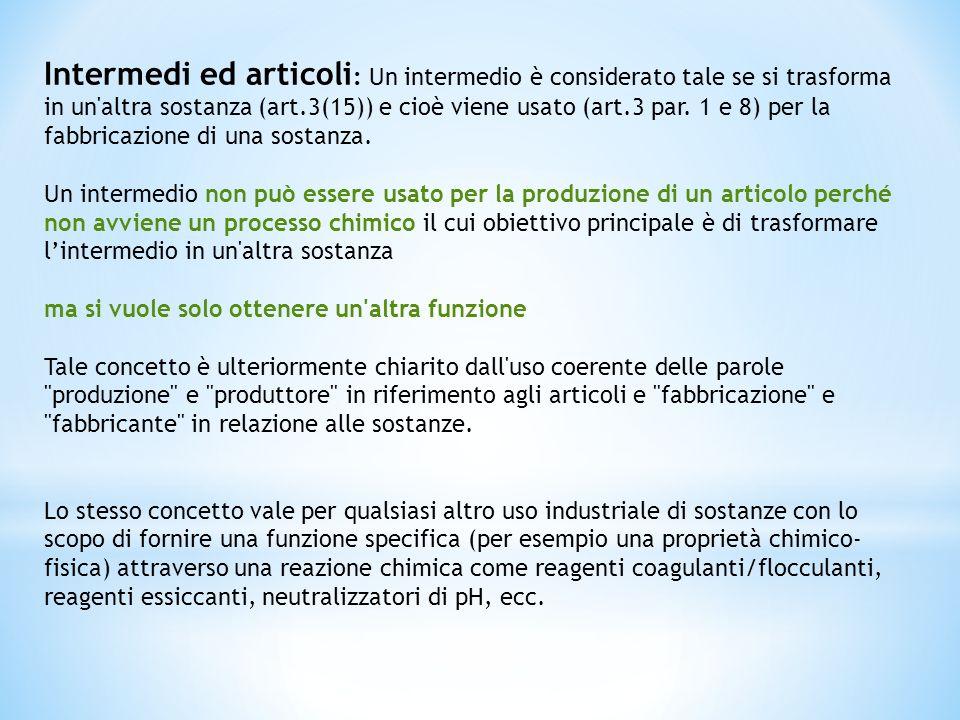Intermedi ed articoli: Un intermedio è considerato tale se si trasforma in un altra sostanza (art.3(15)) e cioè viene usato (art.3 par. 1 e 8) per la fabbricazione di una sostanza.