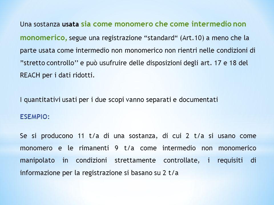 Una sostanza usata sia come monomero che come intermedio non monomerico, segue una registrazione standard (Art.10) a meno che la parte usata come intermedio non monomerico non rientri nelle condizioni di stretto controllo'' e può usufruire delle disposizioni degli art. 17 e 18 del REACH per i dati ridotti.