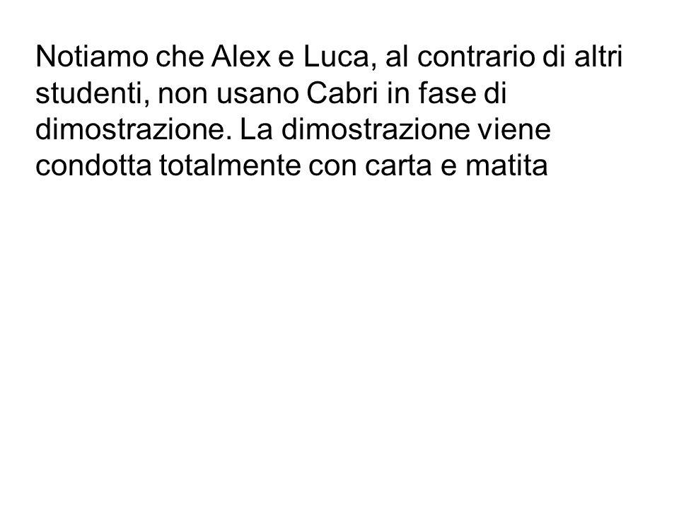 Notiamo che Alex e Luca, al contrario di altri studenti, non usano Cabri in fase di dimostrazione.