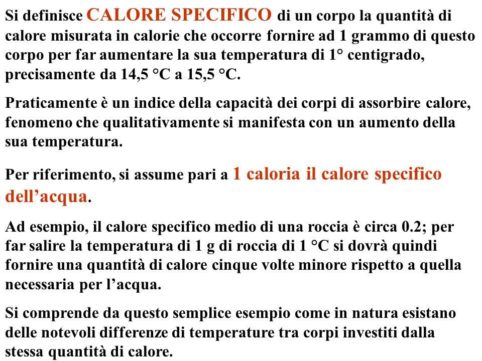 Si definisce CALORE SPECIFICO di un corpo la quantità di calore misurata in calorie che occorre fornire ad 1 grammo di questo corpo per far aumentare la sua temperatura di 1° centigrado, precisamente da 14,5 °C a 15,5 °C.