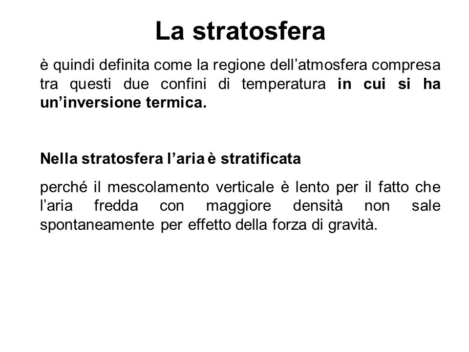 La stratosfera è quindi definita come la regione dell'atmosfera compresa tra questi due confini di temperatura in cui si ha un'inversione termica.