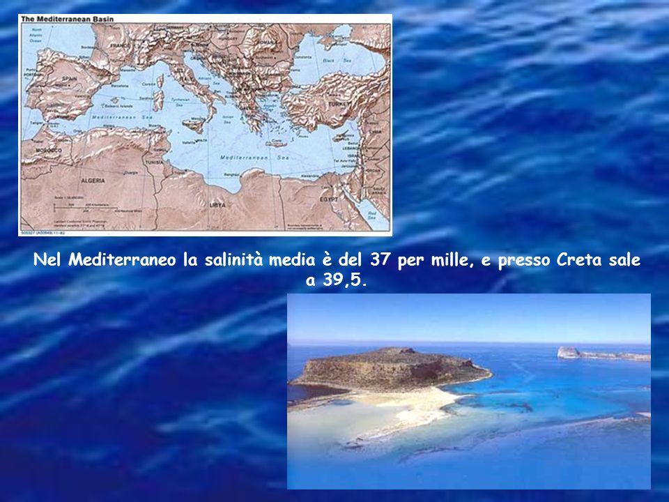 Nel Mediterraneo la salinità media è del 37 per mille, e presso Creta sale a 39,5.