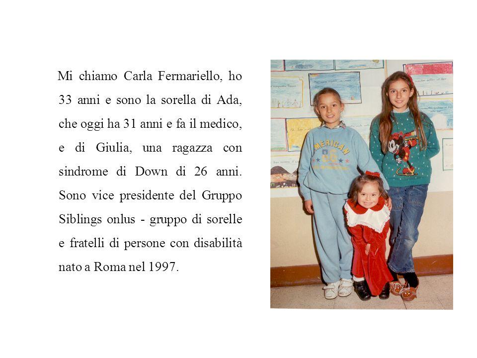 Mi chiamo Carla Fermariello, ho 33 anni e sono la sorella di Ada, che oggi ha 31 anni e fa il medico, e di Giulia, una ragazza con sindrome di Down di 26 anni.