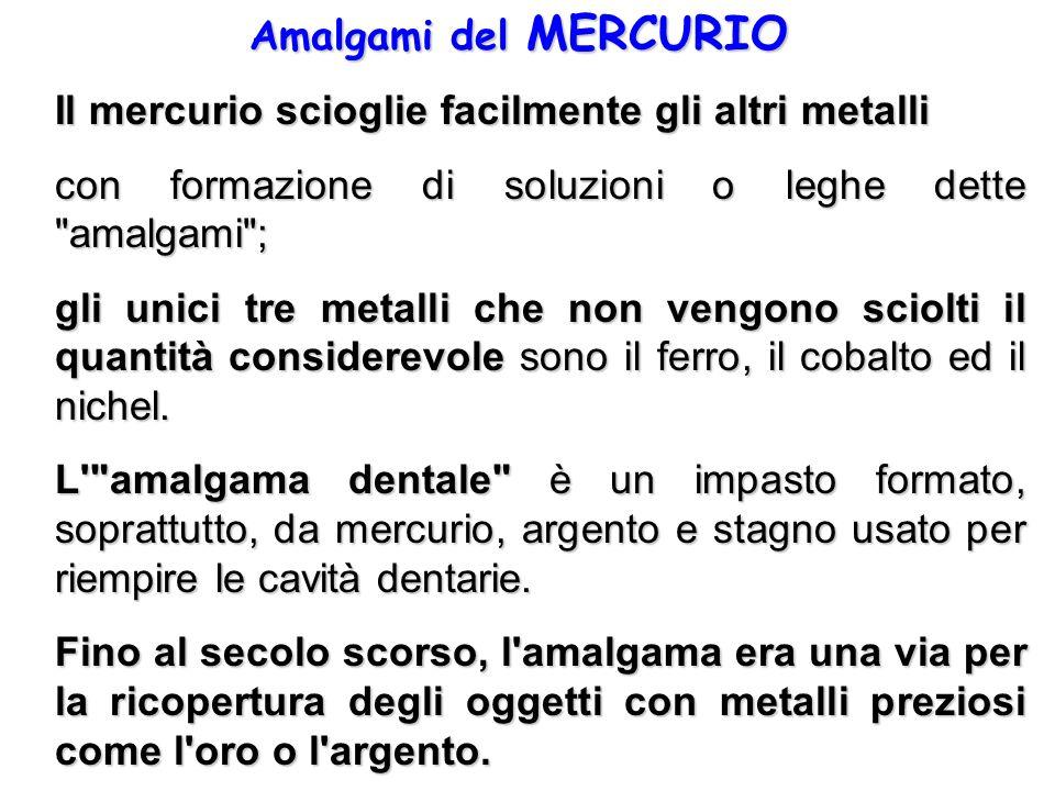 Amalgami del MERCURIO Il mercurio scioglie facilmente gli altri metalli. con formazione di soluzioni o leghe dette amalgami ;