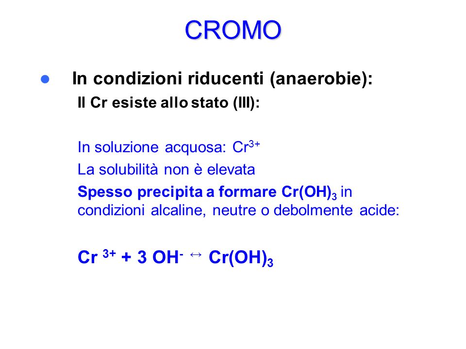 CROMO In condizioni riducenti (anaerobie): Cr 3+ + 3 OH- ↔ Cr(OH)3