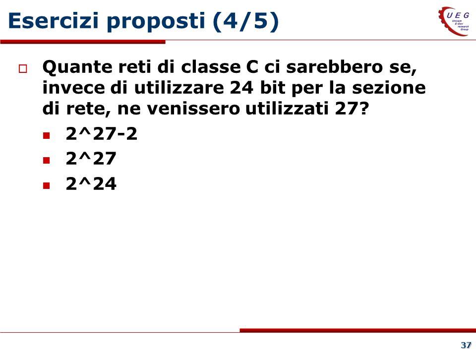 Esercizi proposti (4/5) Quante reti di classe C ci sarebbero se, invece di utilizzare 24 bit per la sezione di rete, ne venissero utilizzati 27