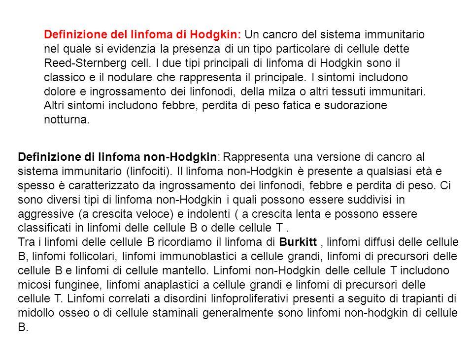Definizione del linfoma di Hodgkin: Un cancro del sistema immunitario nel quale si evidenzia la presenza di un tipo particolare di cellule dette Reed-Sternberg cell. I due tipi principali di linfoma di Hodgkin sono il classico e il nodulare che rappresenta il principale. I sintomi includono dolore e ingrossamento dei linfonodi, della milza o altri tessuti immunitari. Altri sintomi includono febbre, perdita di peso fatica e sudorazione notturna.
