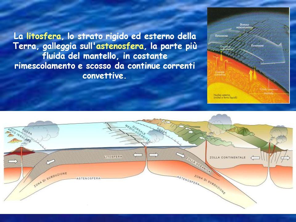 La litosfera, lo strato rigido ed esterno della Terra, galleggia sull astenosfera, la parte più fluida del mantello, in costante rimescolamento e scosso da continue correnti convettive.