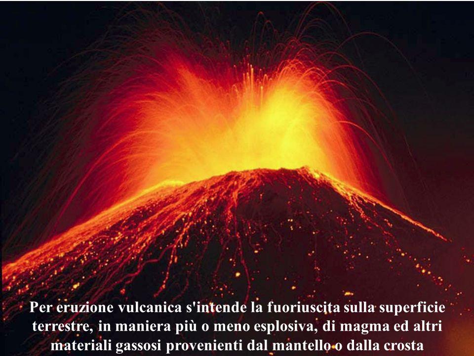 Per eruzione vulcanica s intende la fuoriuscita sulla superficie terrestre, in maniera più o meno esplosiva, di magma ed altri materiali gassosi provenienti dal mantello o dalla crosta