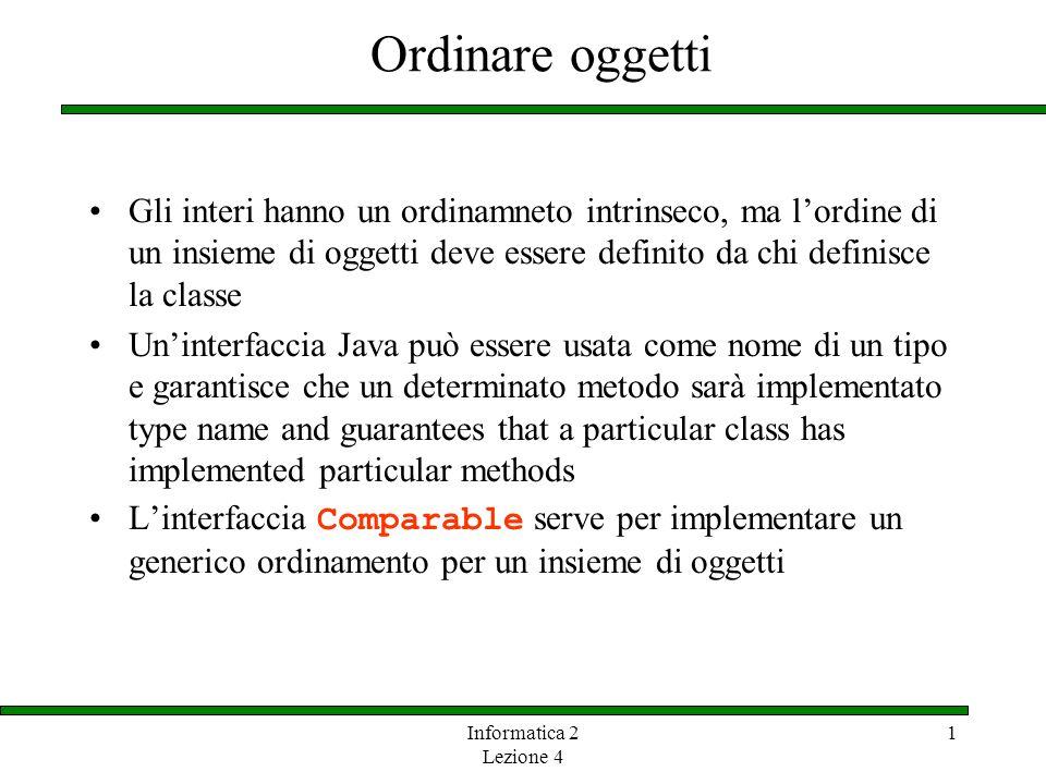 Ordinare oggetti Gli interi hanno un ordinamneto intrinseco, ma l'ordine di un insieme di oggetti deve essere definito da chi definisce la classe.