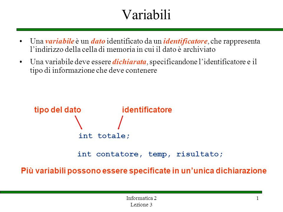 Variabili Una variabile è un dato identificato da un identificatore, che rappresenta l'indirizzo della cella di memoria in cui il dato è archiviato.
