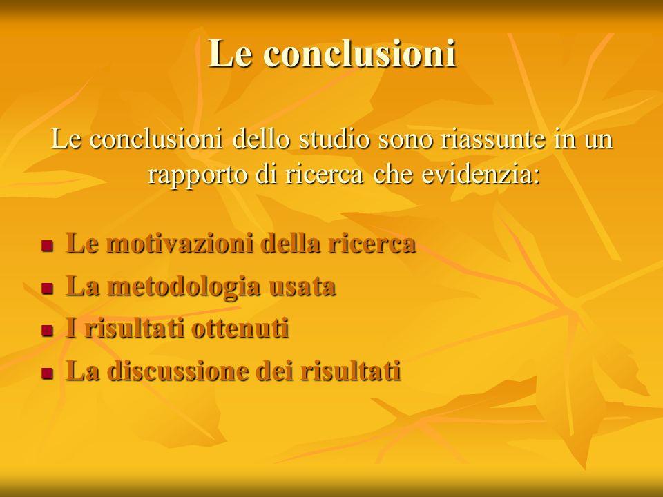 Le conclusioni Le conclusioni dello studio sono riassunte in un rapporto di ricerca che evidenzia: Le motivazioni della ricerca.