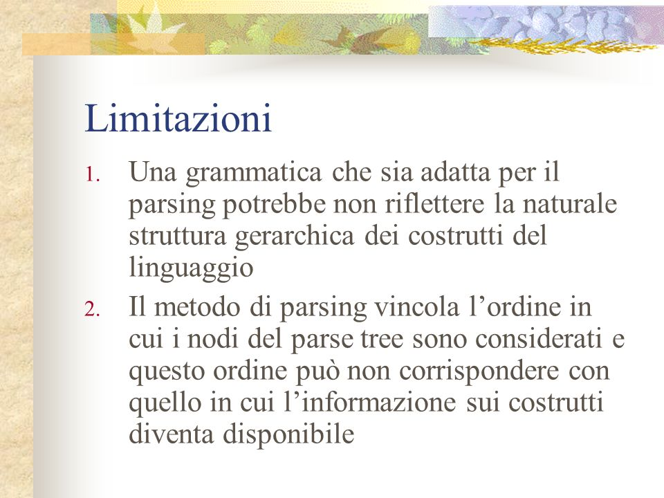 Limitazioni Una grammatica che sia adatta per il parsing potrebbe non riflettere la naturale struttura gerarchica dei costrutti del linguaggio.