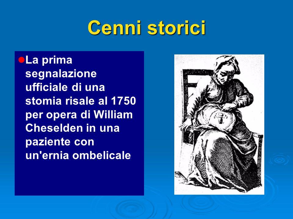 Cenni storici La prima segnalazione ufficiale di una stomia risale al 1750 per opera di William Cheselden in una paziente con un ernia ombelicale.