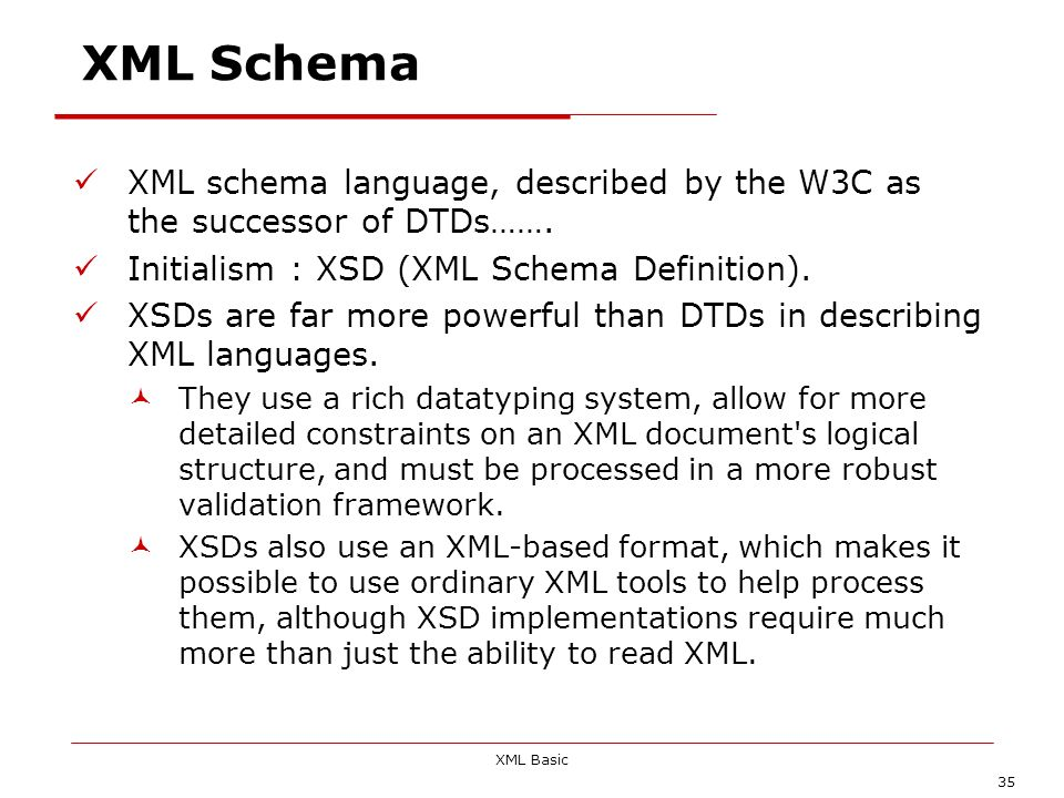 XML Schema XML schema language, described by the W3C as the successor of DTDs……. Initialism : XSD (XML Schema Definition).