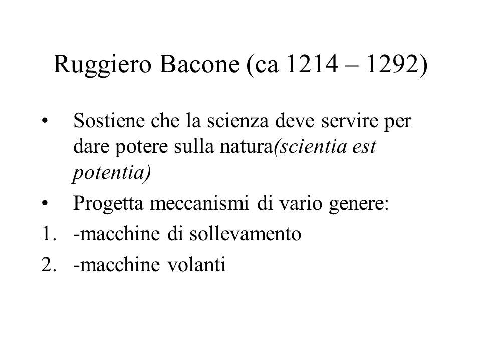 Ruggiero Bacone (ca 1214 – 1292) Sostiene che la scienza deve servire per dare potere sulla natura(scientia est potentia)