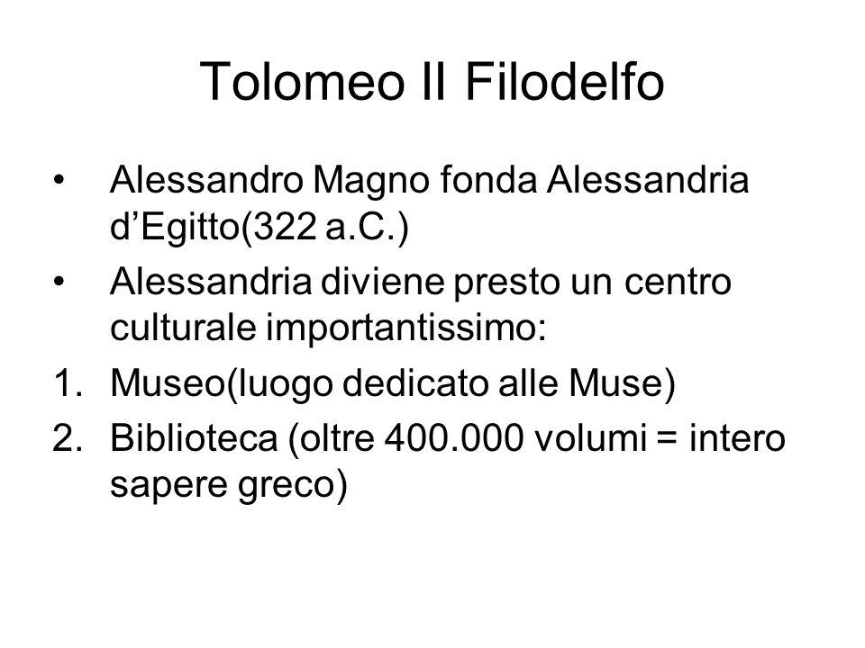 Tolomeo II Filodelfo Alessandro Magno fonda Alessandria d'Egitto(322 a.C.) Alessandria diviene presto un centro culturale importantissimo: