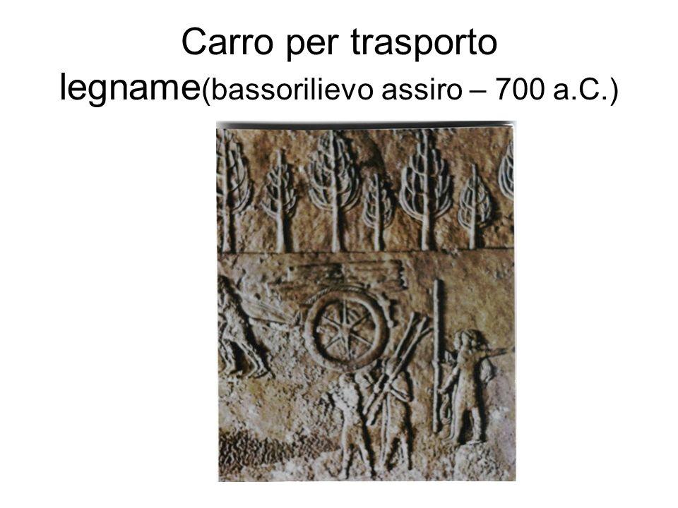 Carro per trasporto legname(bassorilievo assiro – 700 a.C.)