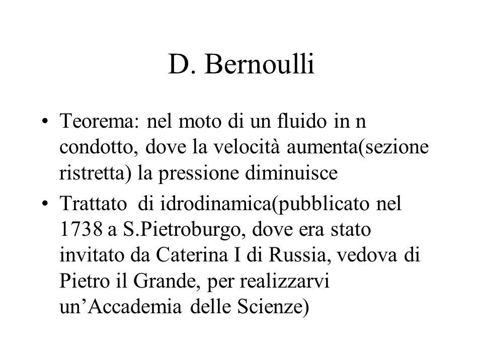 D. BernoulliTeorema: nel moto di un fluido in n condotto, dove la velocità aumenta(sezione ristretta) la pressione diminuisce.