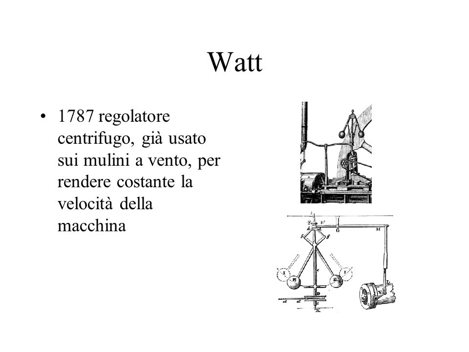Watt 1787 regolatore centrifugo, già usato sui mulini a vento, per rendere costante la velocità della macchina.