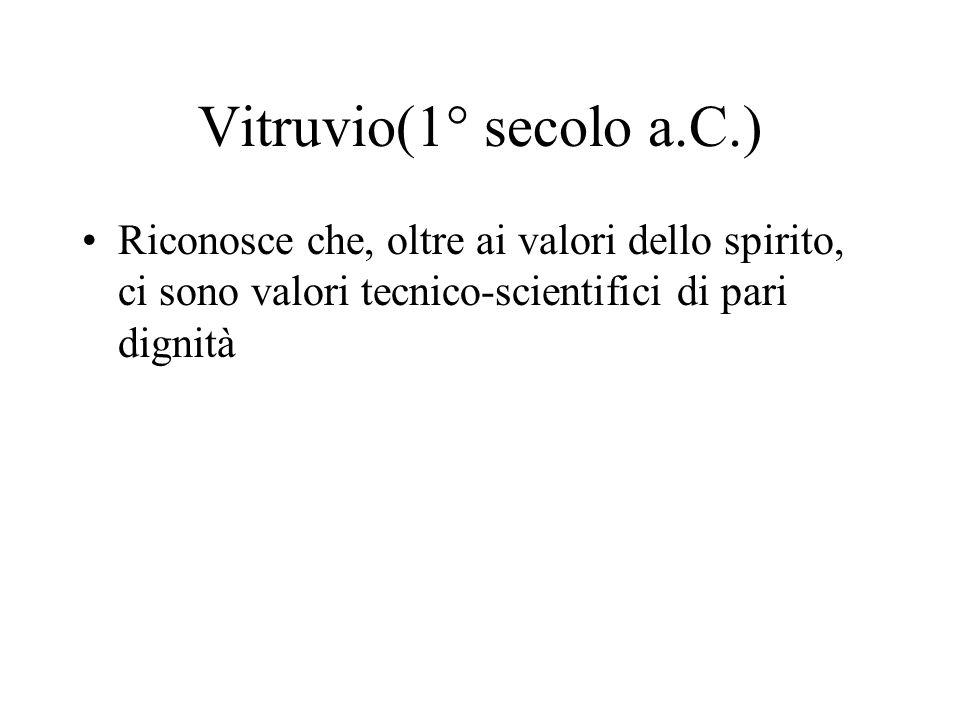 Vitruvio(1° secolo a.C.) Riconosce che, oltre ai valori dello spirito, ci sono valori tecnico-scientifici di pari dignità.