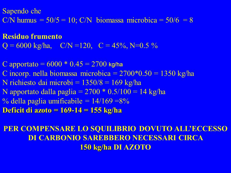 Sapendo che C/N humus = 50/5 = 10; C/N biomassa microbica = 50/6 = 8. Residuo frumento. Q = 6000 kg/ha, C/N =120, C = 45%, N=0.5 %