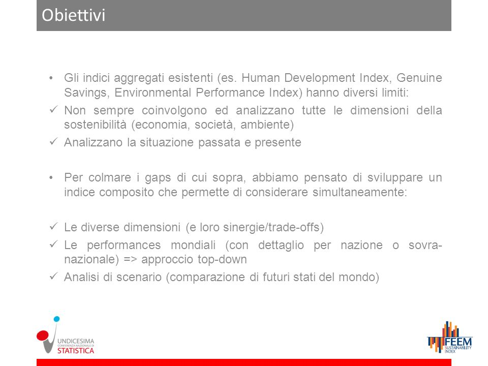 Obiettivi Gli indici aggregati esistenti (es. Human Development Index, Genuine Savings, Environmental Performance Index) hanno diversi limiti: